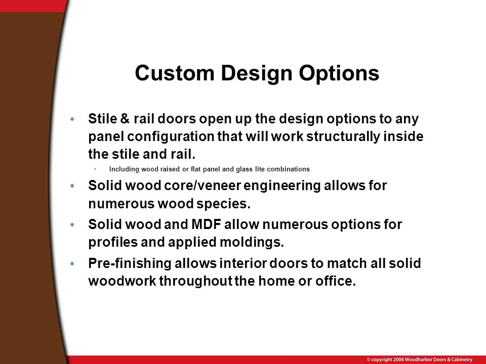 Custom Design Options Stile & rail doors open up the design options to any panel configuration that will work structurally inside the stile and rail.