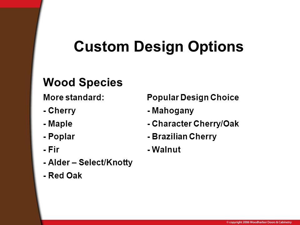 Custom Design Options Wood Species More standard: Popular Design Choice - Cherry - Mahogany - Maple - Character Cherry/Oak - Poplar - Brazilian Cherry - Fir - Walnut - Alder – Select/Knotty - Red Oak