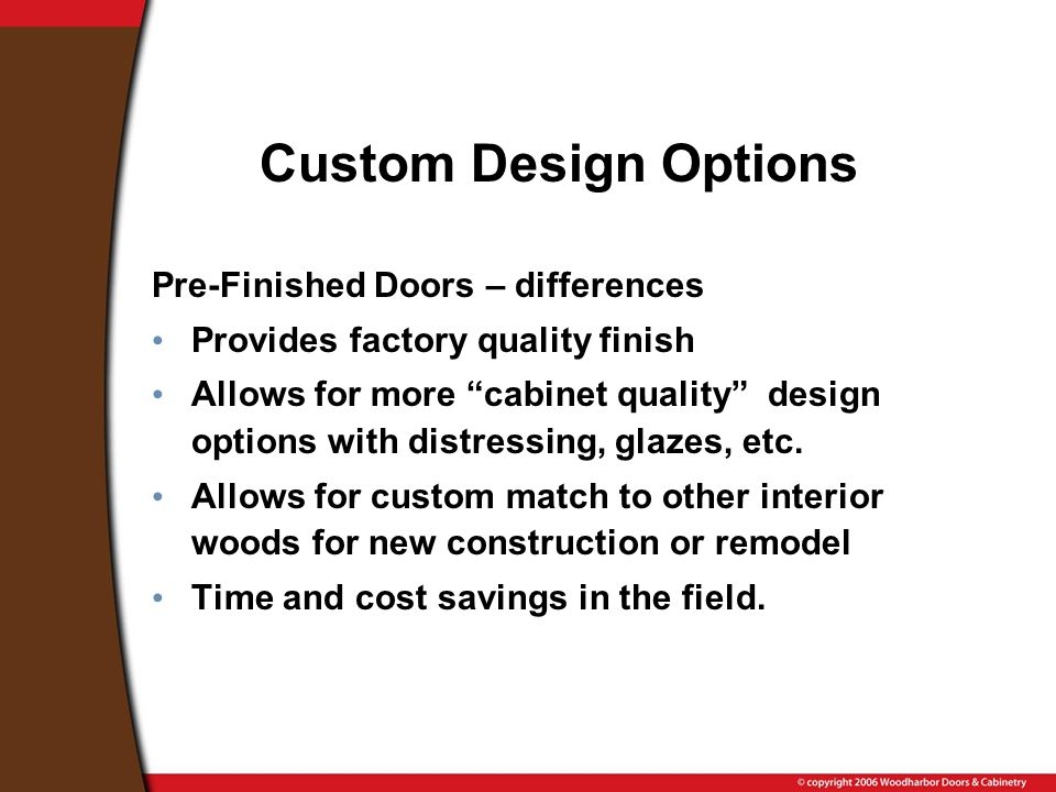 Custom Design Options Pre-Finished Doors – differences Provides factory quality finish Allows for more cabinet quality design options with distressing, glazes, etc.