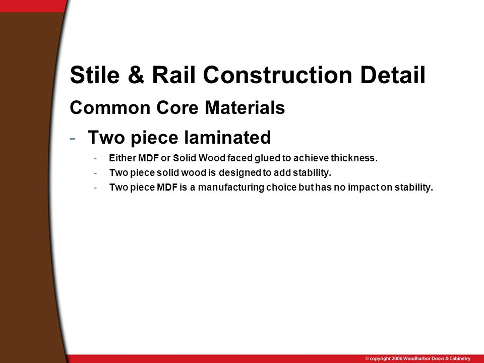 Stile & Rail Construction Detail Common Core Materials -Two piece laminated -Either MDF or Solid Wood faced glued to achieve thickness.