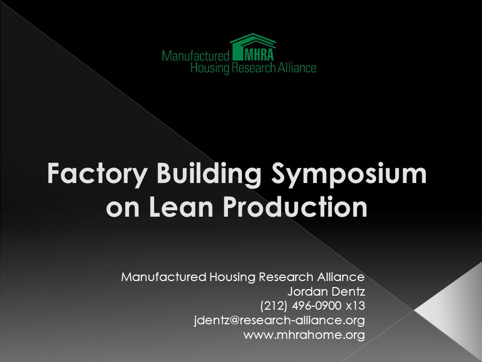Manufactured Housing Research Alliance Jordan Dentz (212) 496-0900 x13 jdentz@research-alliance.org www.mhrahome.org Factory Building Symposium on Lea