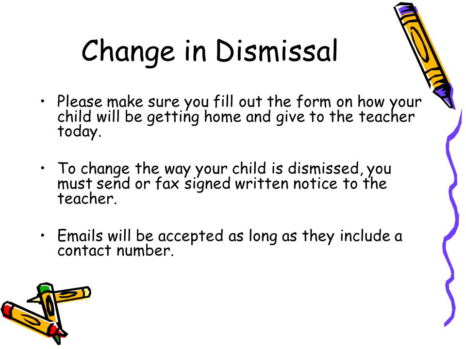 Change in Dismissal Please make sure you fill out the form on how your child will be getting home and give to the teacher today.