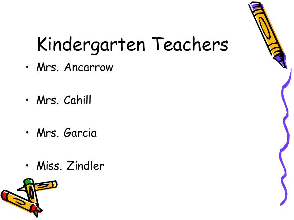 Kindergarten Teachers Mrs. Ancarrow Mrs. Cahill Mrs. Garcia Miss. Zindler
