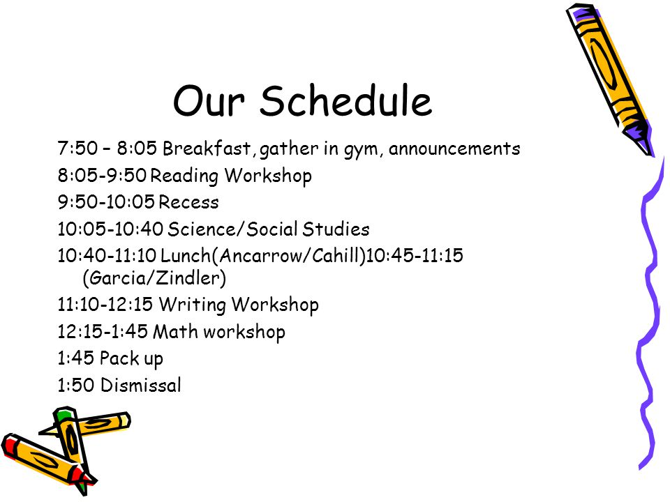 Our Schedule 7:50 – 8:05 Breakfast, gather in gym, announcements 8:05-9:50 Reading Workshop 9:50-10:05 Recess 10:05-10:40 Science/Social Studies 10:40-11:10 Lunch(Ancarrow/Cahill)10:45-11:15 (Garcia/Zindler) 11:10-12:15 Writing Workshop 12:15-1:45 Math workshop 1:45 Pack up 1:50 Dismissal