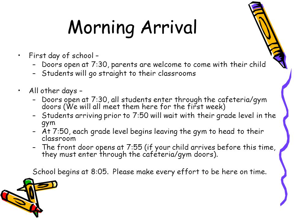 Morning Arrival First day of school – –Doors open at 7:30, parents are welcome to come with their child –Students will go straight to their classrooms All other days – –Doors open at 7:30, all students enter through the cafeteria/gym doors (We will all meet them here for the first week) –Students arriving prior to 7:50 will wait with their grade level in the gym –At 7:50, each grade level begins leaving the gym to head to their classroom –The front door opens at 7:55 (if your child arrives before this time, they must enter through the cafeteria/gym doors).