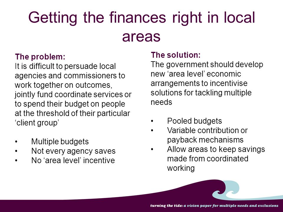 Getting the finances right in local areas The problem: It is difficult to persuade local agencies and commissioners to work together on outcomes, join