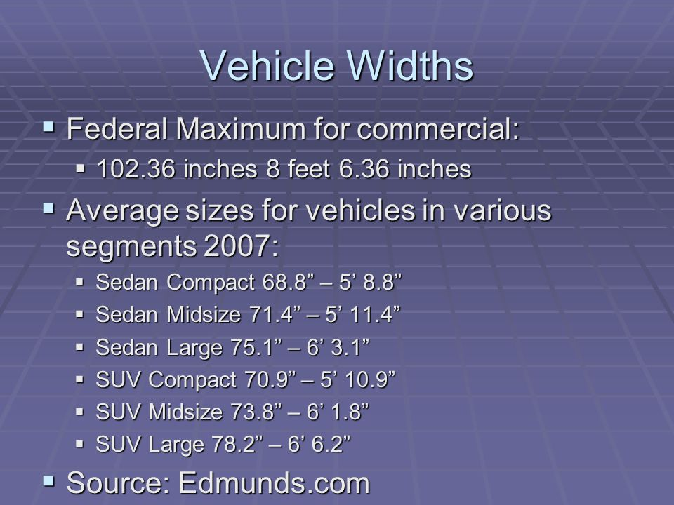 Vehicle Widths Federal Maximum for commercial: Federal Maximum for commercial: 102.36 inches 8 feet 6.36 inches 102.36 inches 8 feet 6.36 inches Avera