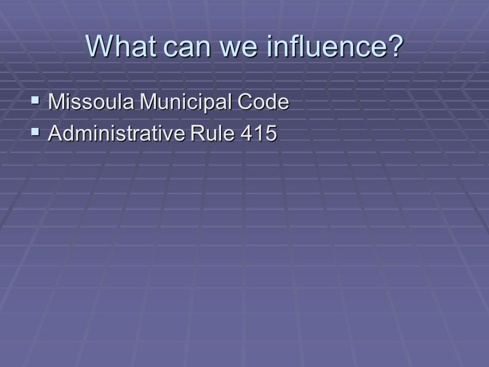 What can we influence? Missoula Municipal Code Missoula Municipal Code Administrative Rule 415 Administrative Rule 415