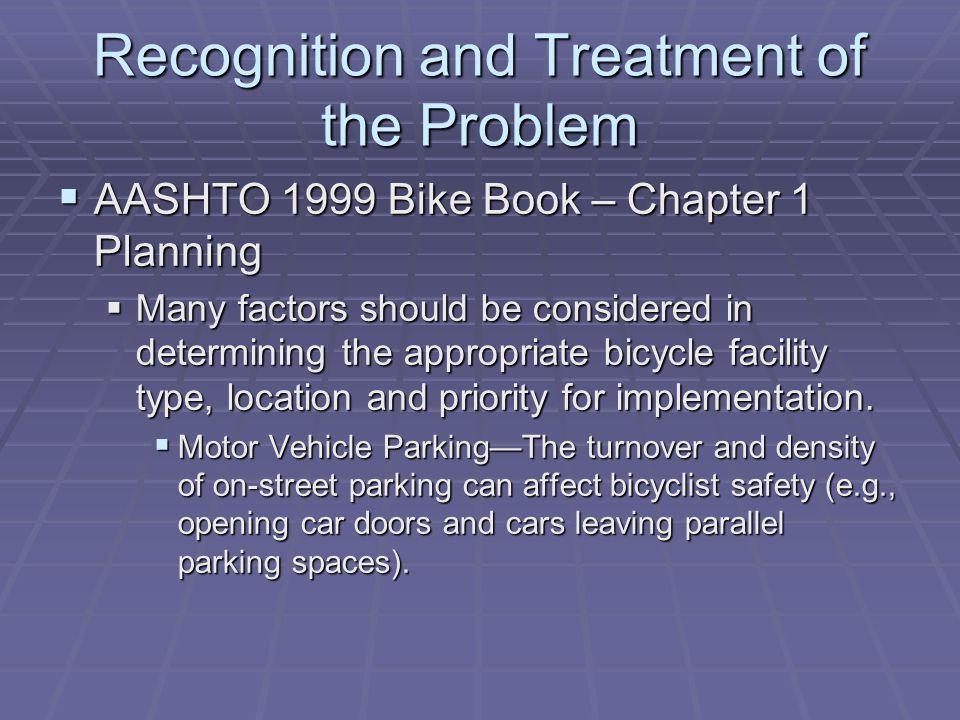 Recognition and Treatment of the Problem AASHTO 1999 Bike Book – Chapter 1 Planning AASHTO 1999 Bike Book – Chapter 1 Planning Many factors should be