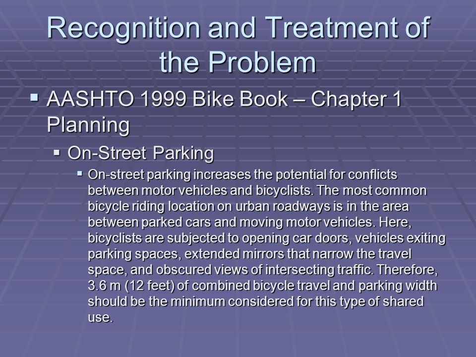 Recognition and Treatment of the Problem AASHTO DRAFT Bike Book 2010 AASHTO DRAFT Bike Book 2010 Exhibit 2.3 General considerations for Different Bikeway Types Exhibit 2.3 General considerations for Different Bikeway Types Bike Lanes Bike Lanes Where motor vehicles are allowed to park adjacent to bike lane, ensure width of bike lane sufficient to reduce probability of conflicts due to opening vehicle doors and other hazards.