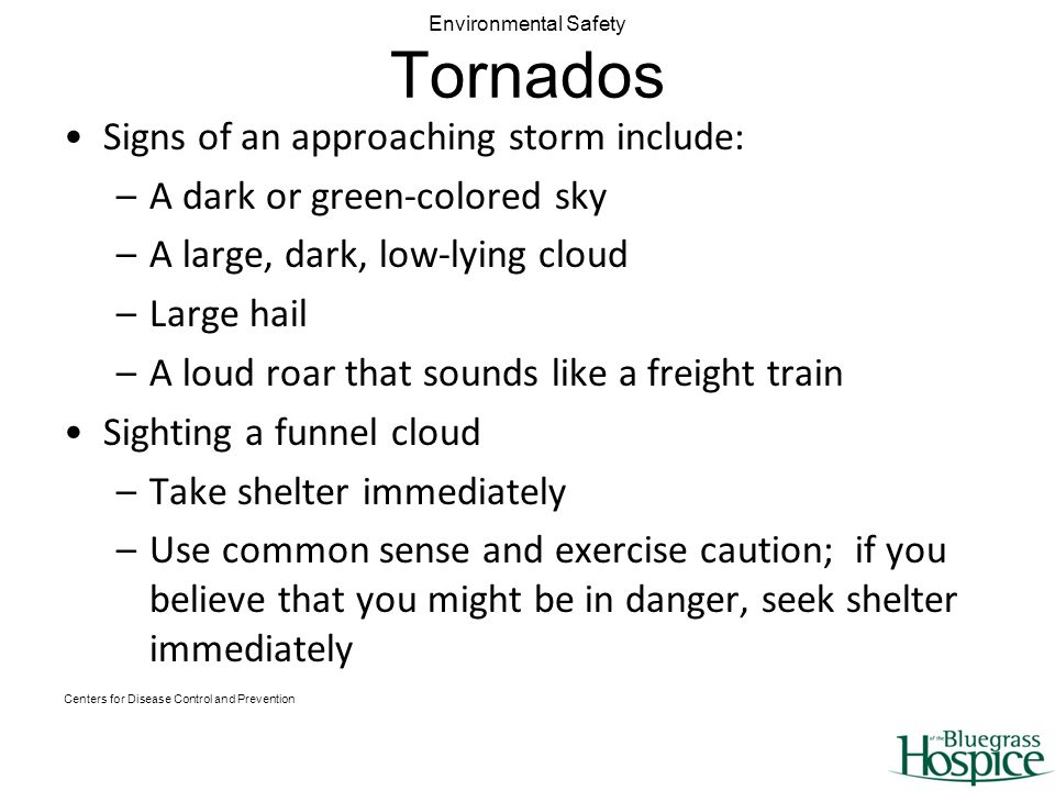 Environmental Safety Tornados Signs of an approaching storm include: –A dark or green-colored sky –A large, dark, low-lying cloud –Large hail –A loud roar that sounds like a freight train Sighting a funnel cloud –Take shelter immediately –Use common sense and exercise caution; if you believe that you might be in danger, seek shelter immediately Centers for Disease Control and Prevention