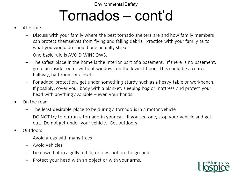 Environmental Safety Tornados – contd At Home –Discuss with your family where the best tornado shelters are and how family members can protect themselves from flying and falling debris.