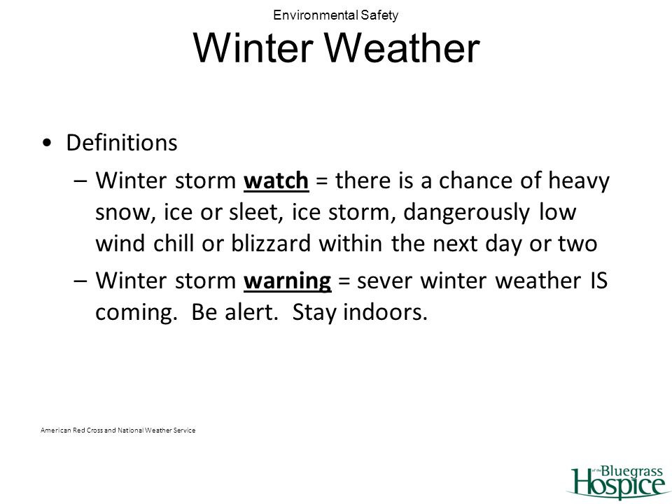 Environmental Safety Winter Weather Definitions –Winter storm watch = there is a chance of heavy snow, ice or sleet, ice storm, dangerously low wind chill or blizzard within the next day or two –Winter storm warning = sever winter weather IS coming.
