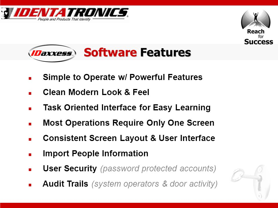 Simple to Operate w/ Powerful Features Clean Modern Look & Feel Task Oriented Interface for Easy Learning Most Operations Require Only One Screen Consistent Screen Layout & User Interface Import People Information User Security (password protected accounts) Audit Trails (system operators & door activity) Software Features