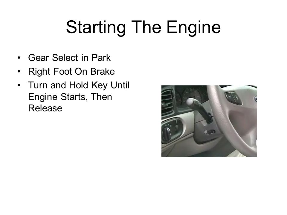 Starting The Engine Gear Select in Park Right Foot On Brake Turn and Hold Key Until Engine Starts, Then Release