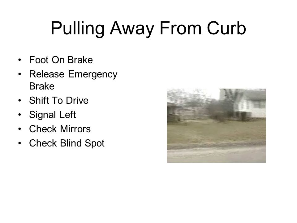 Pulling Away From Curb Foot On Brake Release Emergency Brake Shift To Drive Signal Left Check Mirrors Check Blind Spot
