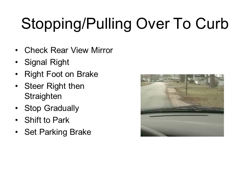 Stopping/Pulling Over To Curb Check Rear View Mirror Signal Right Right Foot on Brake Steer Right then Straighten Stop Gradually Shift to Park Set Par