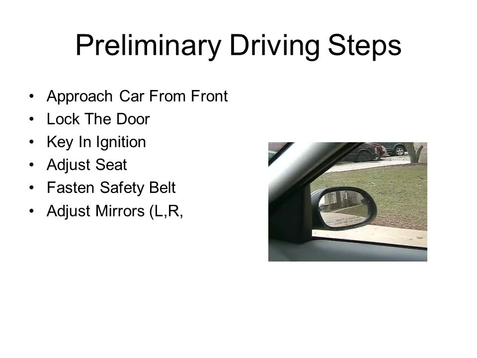 Preliminary Driving Steps Approach Car From Front Lock The Door Key In Ignition Adjust Seat Fasten Safety Belt Adjust Mirrors (L,R,