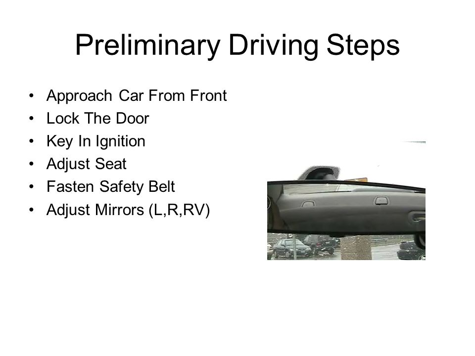 Preliminary Driving Steps Approach Car From Front Lock The Door Key In Ignition Adjust Seat Fasten Safety Belt Adjust Mirrors (L,R,RV)