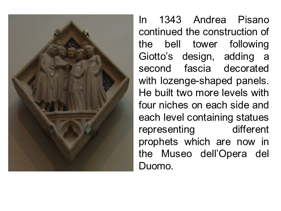 In 1343 Andrea Pisano continued the construction of the bell tower following Giottos design, adding a second fascia decorated with lozenge-shaped panels.