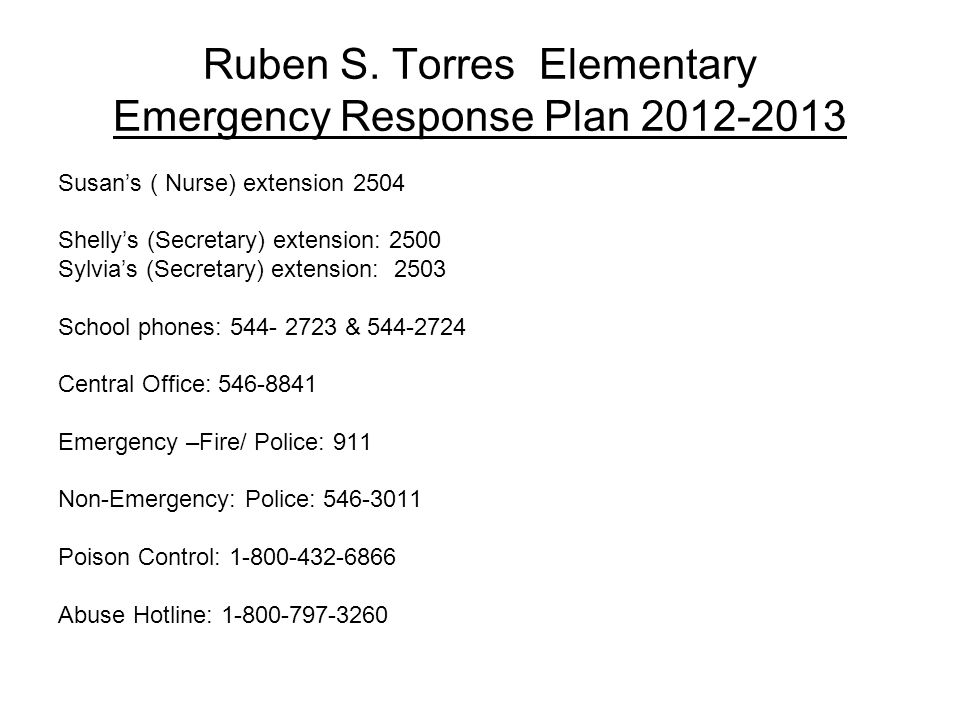 Ruben S. Torres Elementary Emergency Response Plan 2012-2013 Susans ( Nurse) extension 2504 Shellys (Secretary) extension: 2500 Sylvias (Secretary) ex