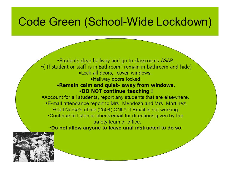 Code Green (School-Wide Lockdown) Students clear hallway and go to classrooms ASAP. ( If student or staff is in Bathroom- remain in bathroom and hide)
