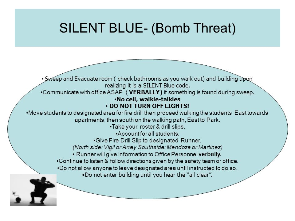 SILENT BLUE- (Bomb Threat) Sweep and Evacuate room ( check bathrooms as you walk out) and building upon realizing it is a SILENT Blue code. Communicat