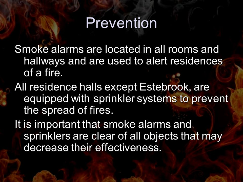 Prevention Smoke alarms are located in all rooms and hallways and are used to alert residences of a fire. All residence halls except Estebrook, are eq
