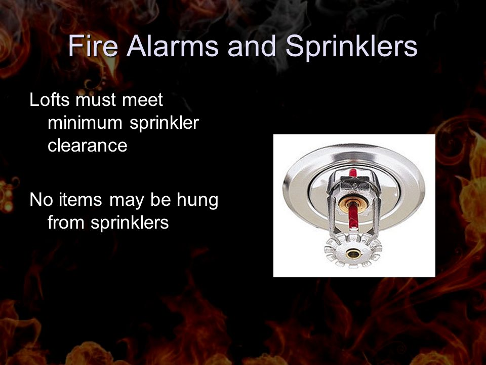 Fire Alarms and Sprinklers Lofts must meet minimum sprinkler clearance No items may be hung from sprinklers
