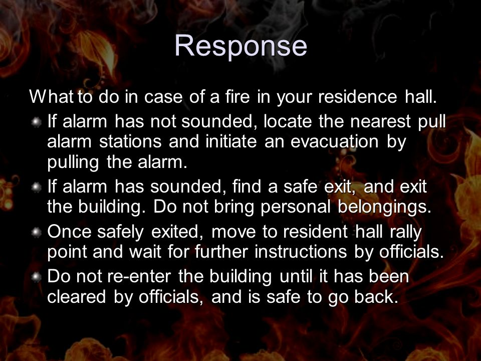 Response What to do in case of a fire in your residence hall. If alarm has not sounded, locate the nearest pull alarm stations and initiate an evacuat