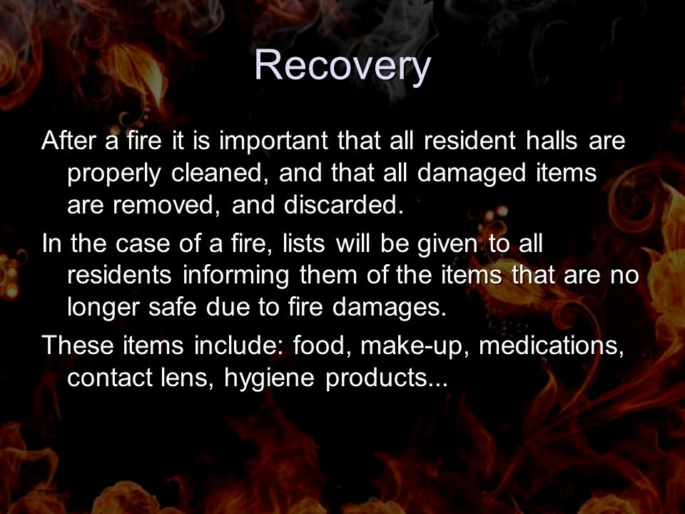 Recovery After a fire it is important that all resident halls are properly cleaned, and that all damaged items are removed, and discarded.