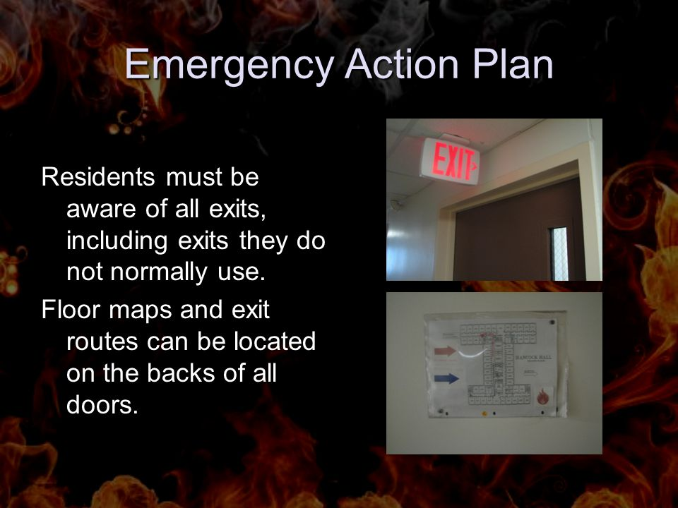 Emergency Action Plan Residents must be aware of all exits, including exits they do not normally use. Floor maps and exit routes can be located on the