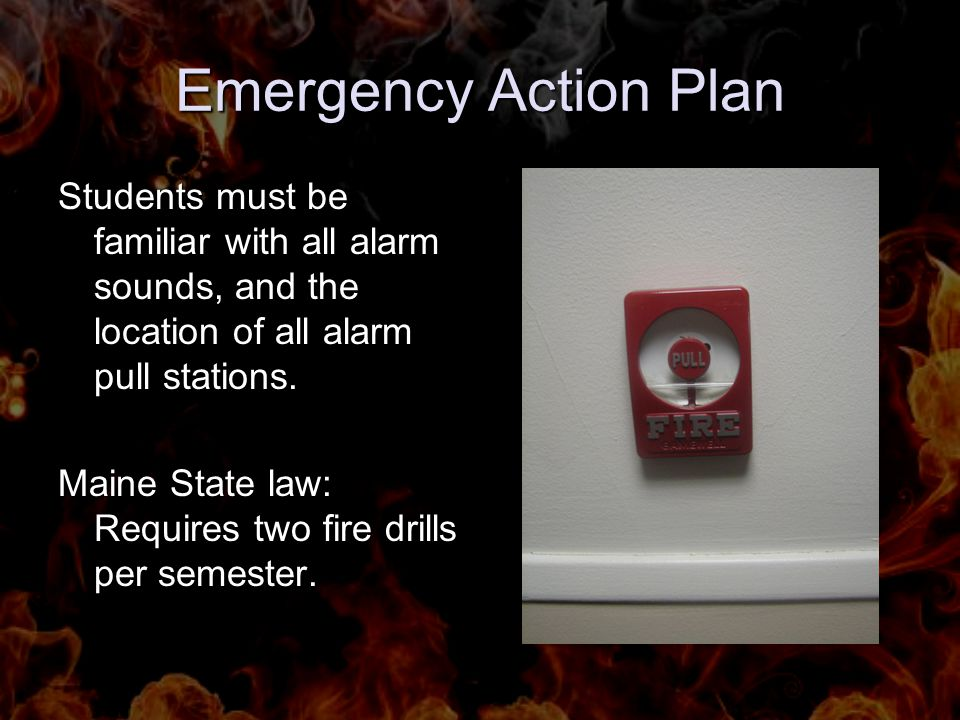 Emergency Action Plan Students must be familiar with all alarm sounds, and the location of all alarm pull stations. Maine State law: Requires two fire