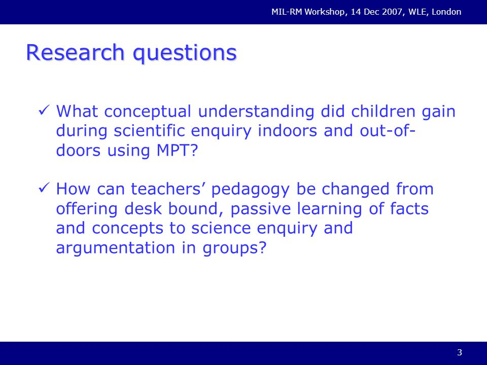 MIL-RM Workshop, 14 Dec 2007, WLE, London 3 Research questions What conceptual understanding did children gain during scientific enquiry indoors and out-of- doors using MPT.