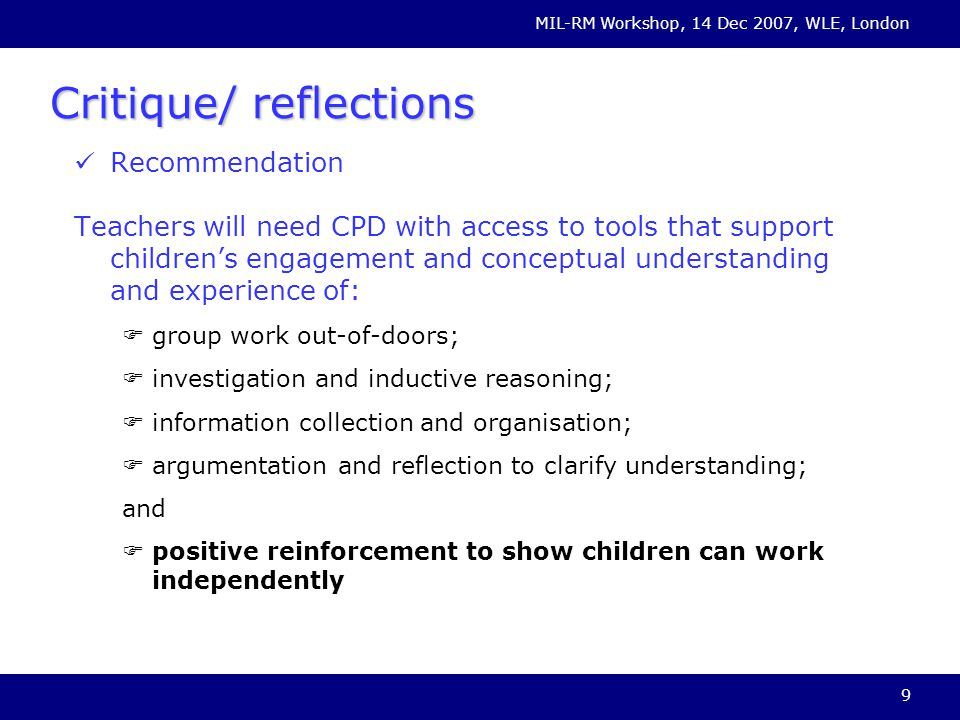 MIL-RM Workshop, 14 Dec 2007, WLE, London 9 Critique/ reflections Recommendation Teachers will need CPD with access to tools that support childrens engagement and conceptual understanding and experience of: group work out-of-doors; investigation and inductive reasoning; information collection and organisation; argumentation and reflection to clarify understanding; and positive reinforcement to show children can work independently