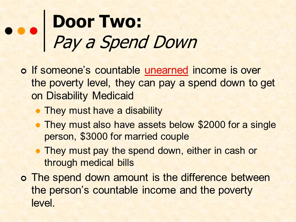Door Two: Pay a Spend Down If someones countable unearned income is over the poverty level, they can pay a spend down to get on Disability Medicaid They must have a disability They must also have assets below $2000 for a single person, $3000 for married couple They must pay the spend down, either in cash or through medical bills The spend down amount is the difference between the persons countable income and the poverty level.