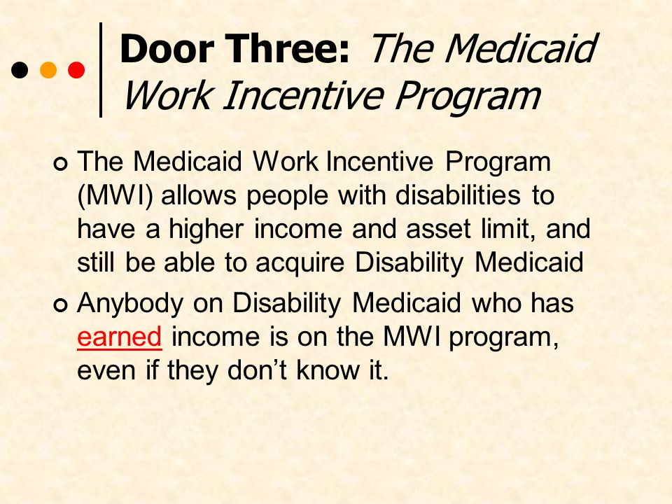Door Three: The Medicaid Work Incentive Program The Medicaid Work Incentive Program (MWI) allows people with disabilities to have a higher income and asset limit, and still be able to acquire Disability Medicaid Anybody on Disability Medicaid who has earned income is on the MWI program, even if they dont know it.
