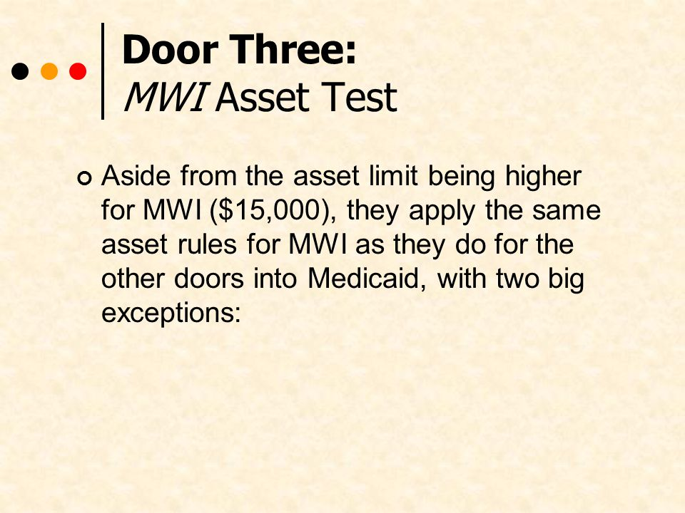 Door Three: MWI Asset Test Aside from the asset limit being higher for MWI ($15,000), they apply the same asset rules for MWI as they do for the other doors into Medicaid, with two big exceptions: