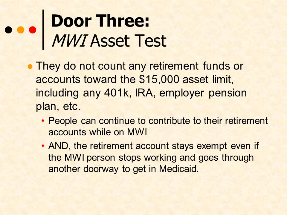 Door Three: MWI Asset Test They do not count any retirement funds or accounts toward the $15,000 asset limit, including any 401k, IRA, employer pension plan, etc.