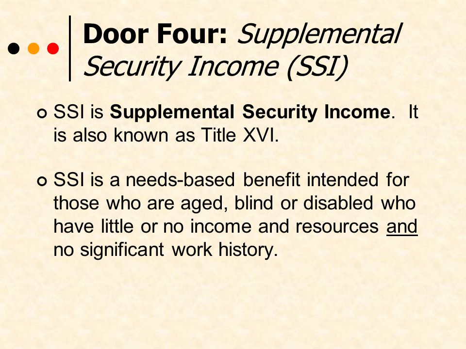 Door Four: Supplemental Security Income (SSI) SSI is Supplemental Security Income.