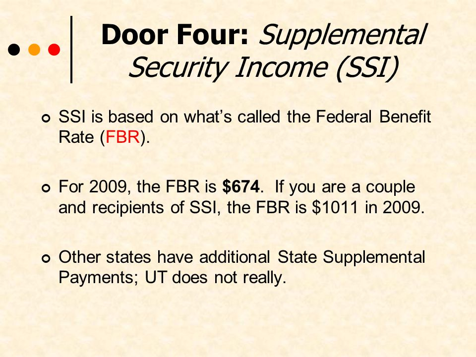 Door Four: Supplemental Security Income (SSI) SSI is based on whats called the Federal Benefit Rate (FBR).