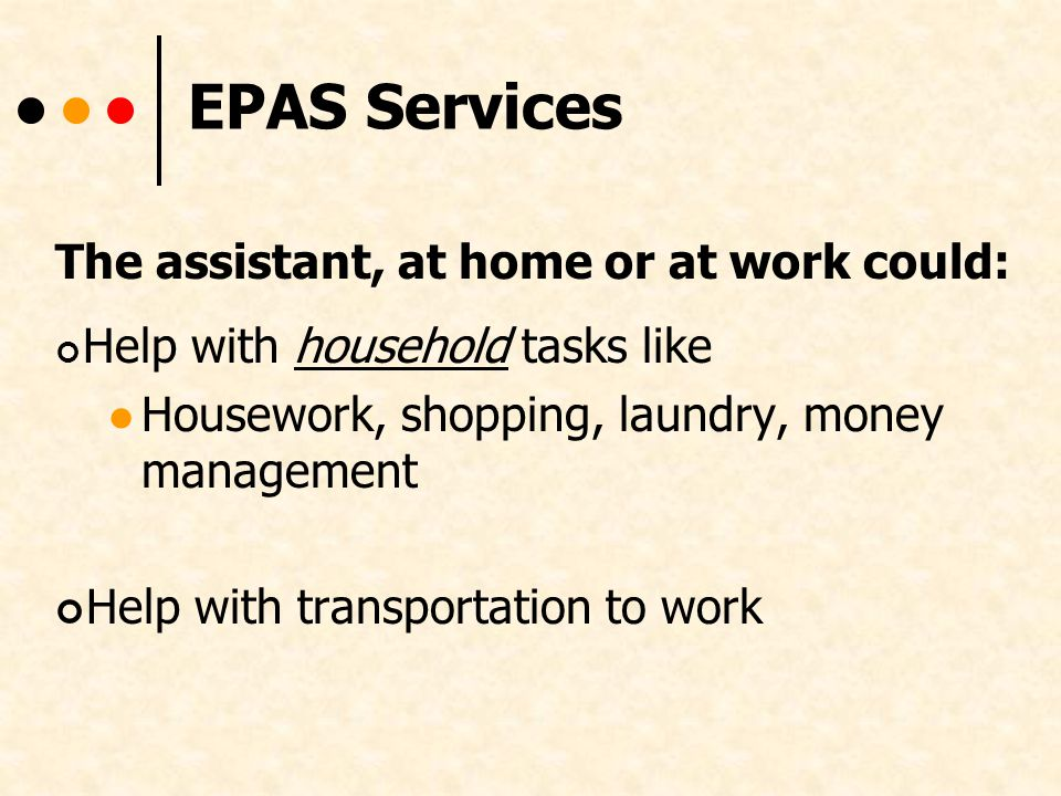EPAS Services The assistant, at home or at work could: Help with household tasks like Housework, shopping, laundry, money management Help with transportation to work