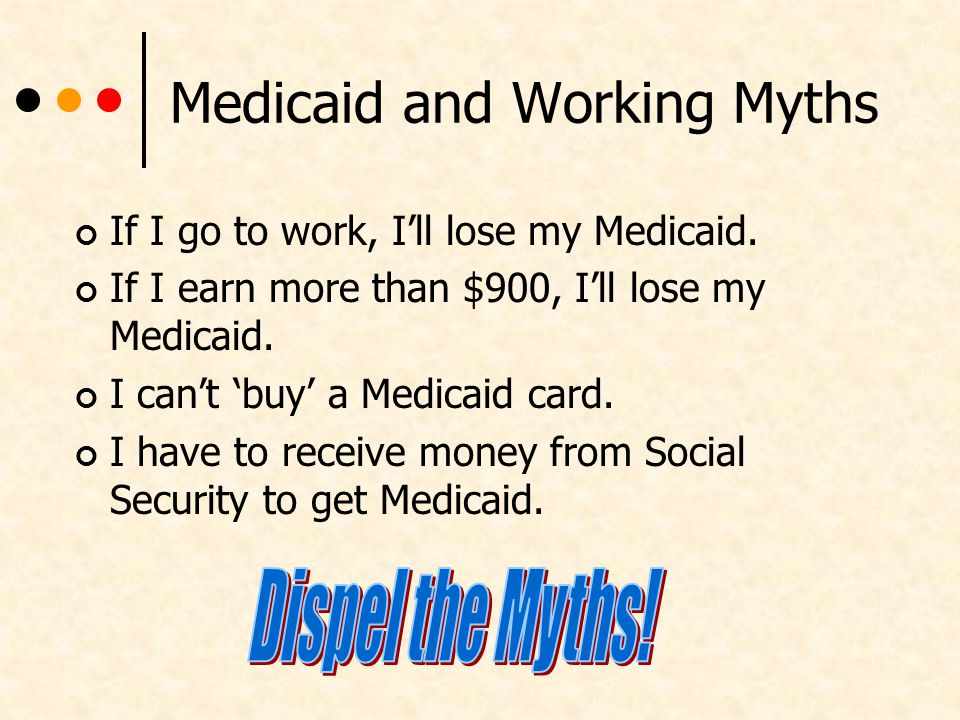 Medicaid and Working Myths If I go to work, Ill lose my Medicaid.