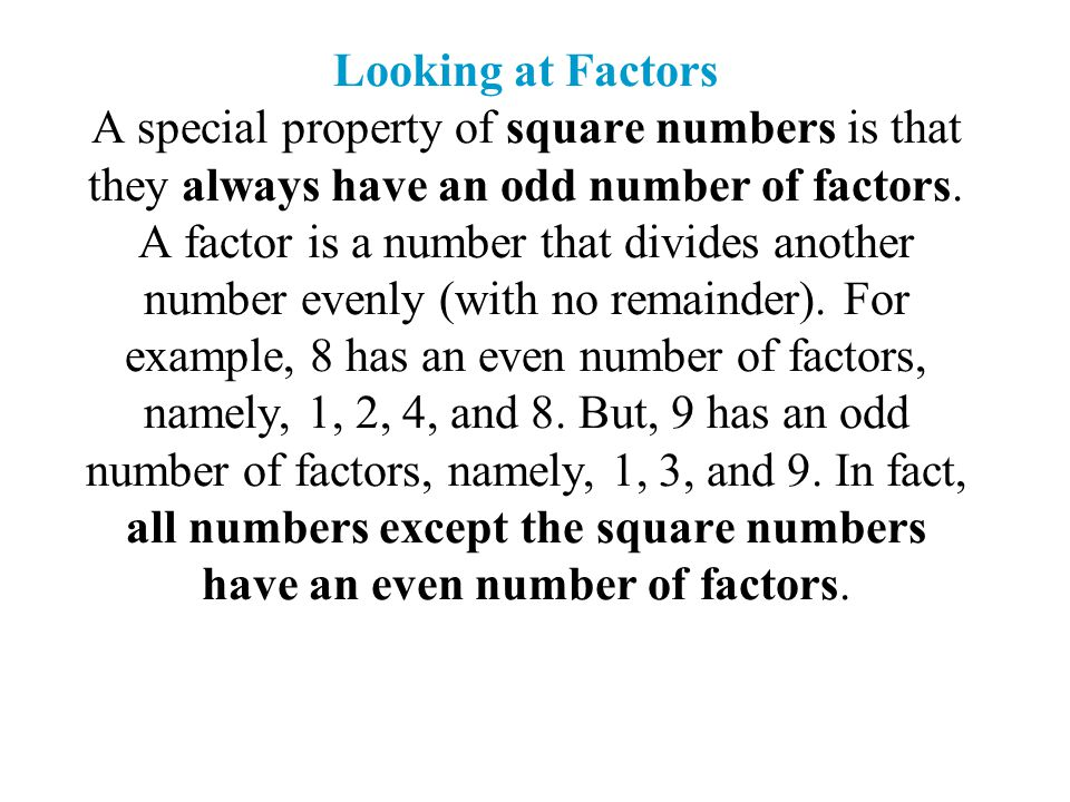 Looking at Factors A special property of square numbers is that they always have an odd number of factors. A factor is a number that divides another n