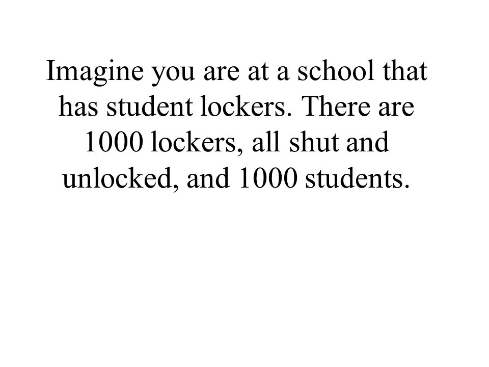 Imagine you are at a school that has student lockers. There are 1000 lockers, all shut and unlocked, and 1000 students.