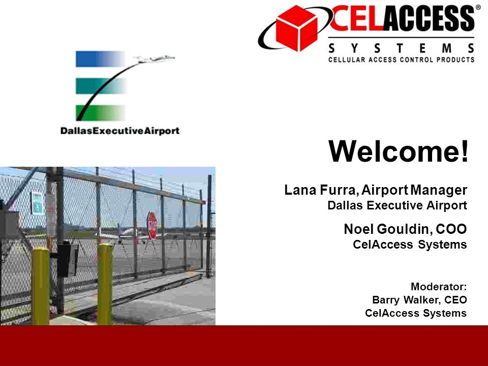 June 8, 2010 Welcome! Lana Furra, Airport Manager Dallas Executive Airport Noel Gouldin, COO CelAccess Systems Moderator: Barry Walker, CEO CelAccess