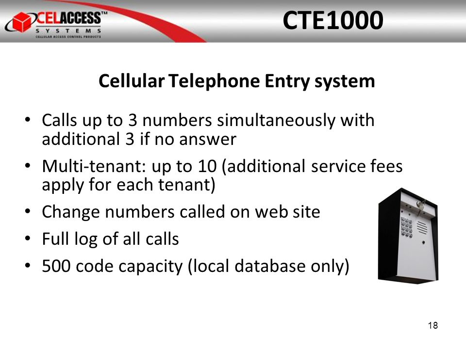 Cellular Telephone Entry system Calls up to 3 numbers simultaneously with additional 3 if no answer Multi-tenant: up to 10 (additional service fees apply for each tenant) Change numbers called on web site Full log of all calls 500 code capacity (local database only) CTE1000 18
