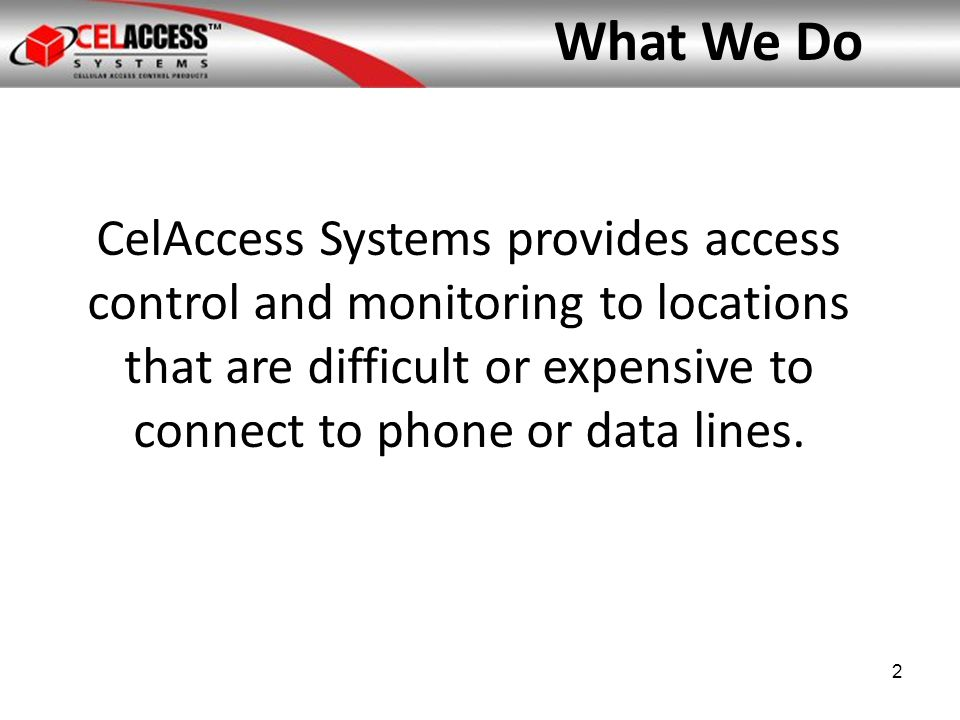 What We Offer 100% cellular-based access control and monitoring systems for electronic gates, doors, and locks 1.Hardware 2.Carrier network 3.Automated Control Center Web-based hosted application; low-cost management of end users and access points; historic reporting; voice, text or email alerts 3
