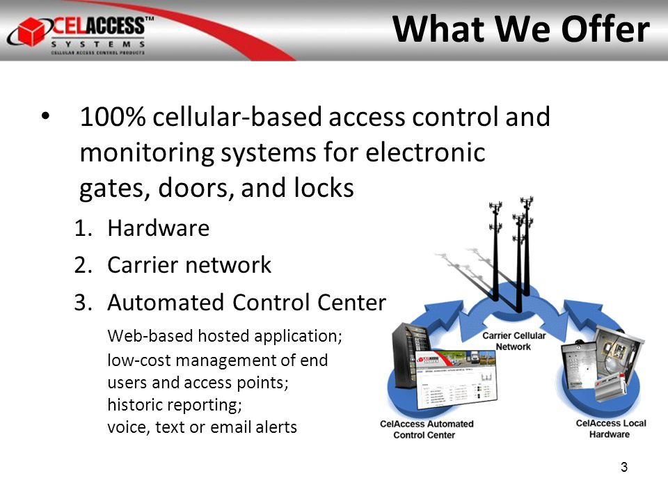 Our Benefits Built specifically for cellular networks by wireless and security experts Out-of-the-box, easy install Low power, solar friendly No trenching No line-of-site or distance limitations Control from anywhere, phone or internet (SaaS) 4 Wide coverage Low cost Low power Voice and data