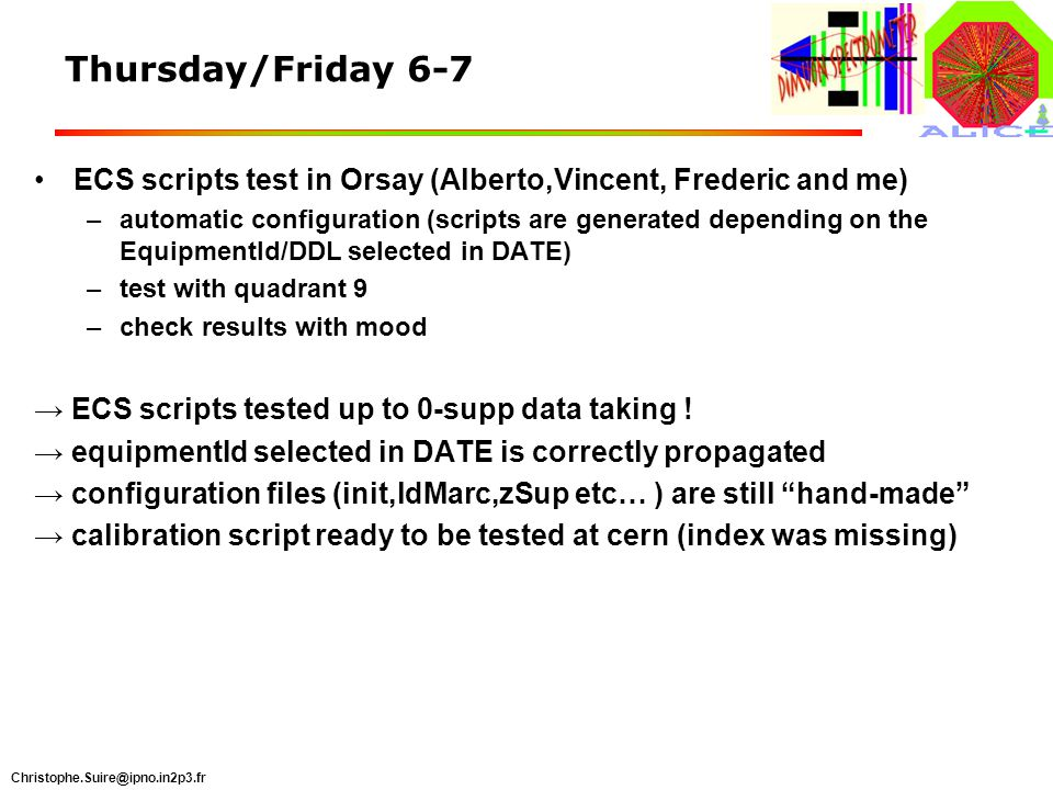Christophe.Suire@ipno.in2p3.fr Thursday/Friday 6-7 ECS scripts test in Orsay (Alberto,Vincent, Frederic and me) –automatic configuration (scripts are generated depending on the EquipmentId/DDL selected in DATE) –test with quadrant 9 –check results with mood ECS scripts tested up to 0-supp data taking .